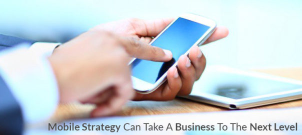 How A Sound Mobile Strategy Can Take A Business To The Next Level