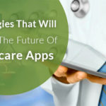 5 Technologies That Will Influence The Future Of Healthcare Apps