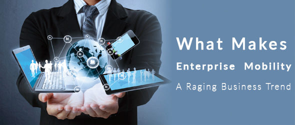 What Makes Enterprise Mobility A Raging Business Trend