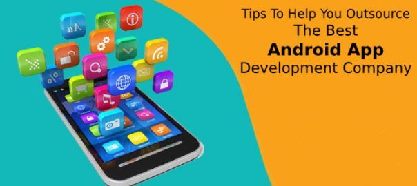 Tips To Help You Outsource The Best Android App Development Company